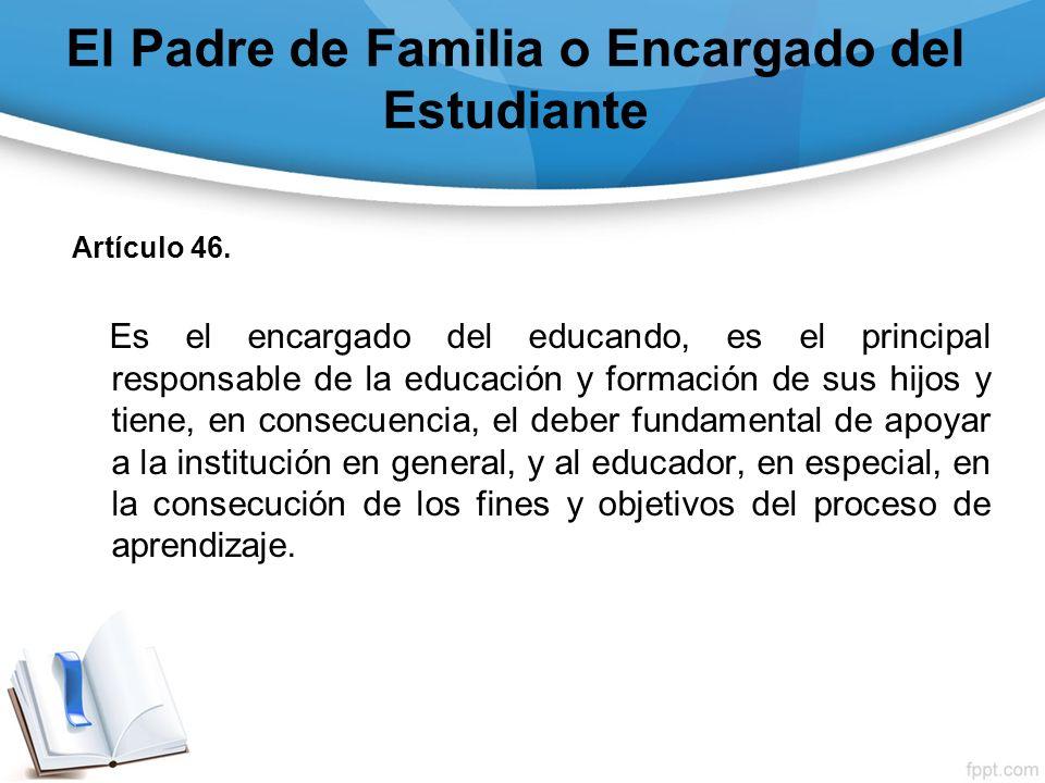 El Padre de Familia o Encargado del Estudiante Artículo 46. Es el encargado del educando, es el principal responsable de la educación y formación de s