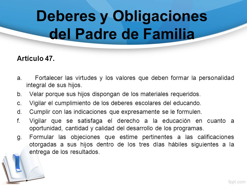 Deberes y Obligaciones del Padre de Familia Artículo 47. a. Fortalecer las virtudes y los valores que deben formar la personalidad integral de sus hij
