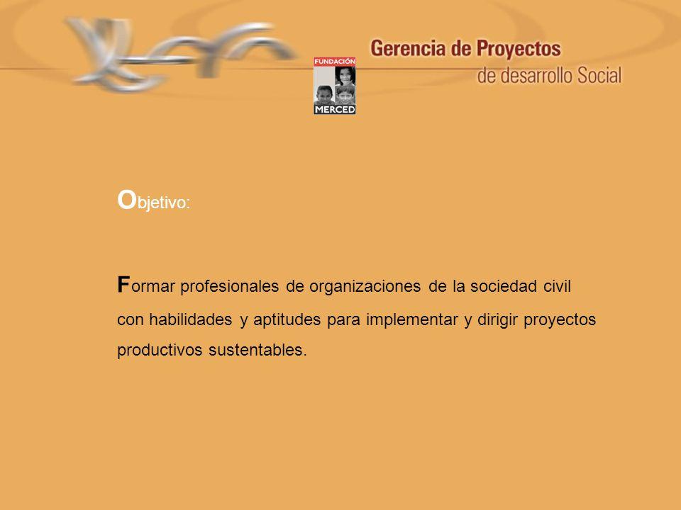 O bjetivo: F ormar profesionales de organizaciones de la sociedad civil con habilidades y aptitudes para implementar y dirigir proyectos productivos s
