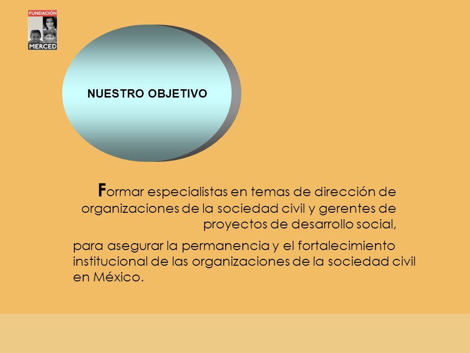 NUESTRO OBJETIVO F ormar especialistas en temas de dirección de organizaciones de la sociedad civil y gerentes de proyectos de desarrollo social, para