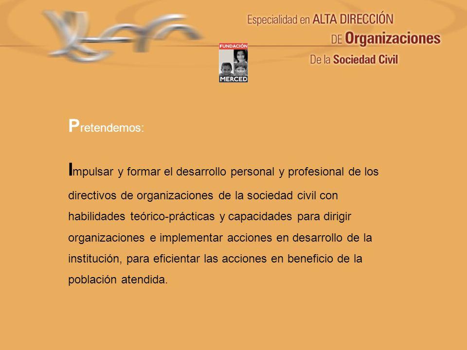 P retendemos: I mpulsar y formar el desarrollo personal y profesional de los directivos de organizaciones de la sociedad civil con habilidades teórico