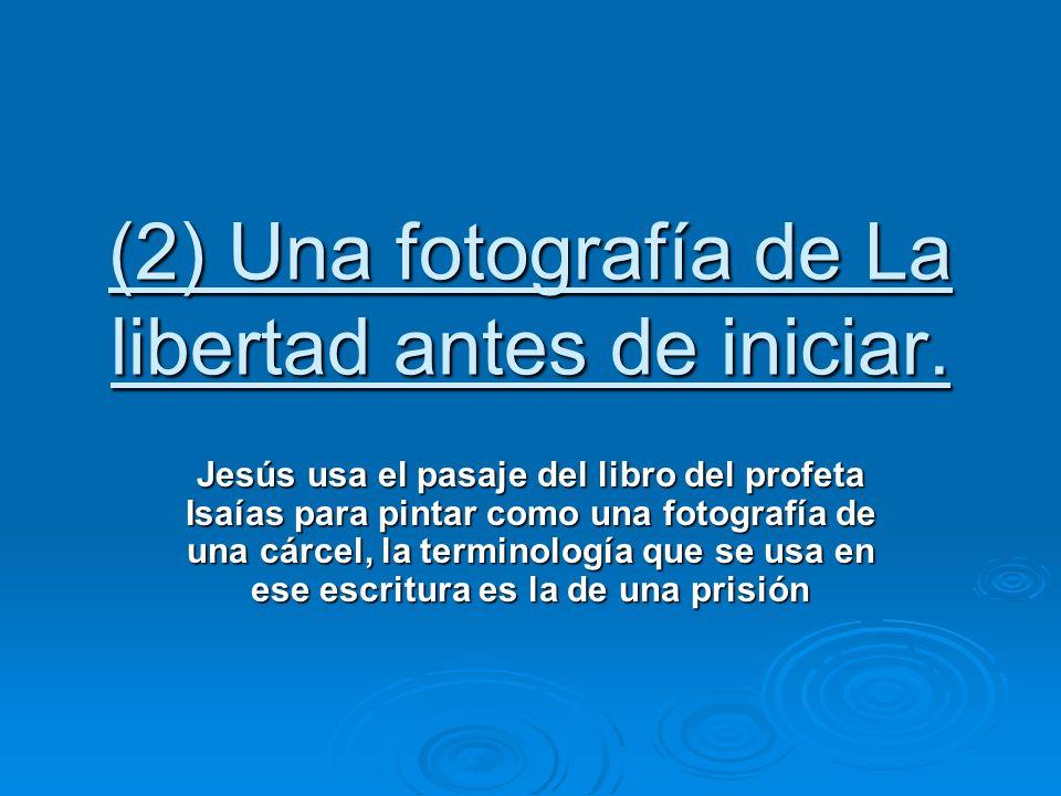 (2) Una fotografía de La libertad antes de iniciar. Jesús usa el pasaje del libro del profeta Isaías para pintar como una fotografía de una cárcel, la