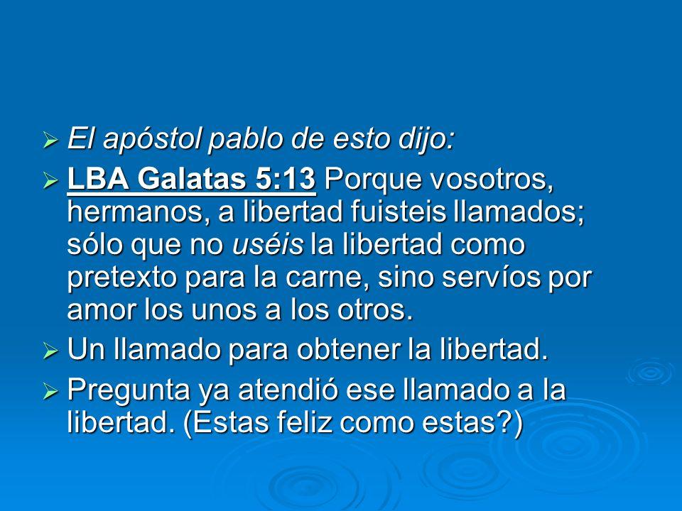El apóstol pablo de esto dijo: El apóstol pablo de esto dijo: LBA Galatas 5:13 Porque vosotros, hermanos, a libertad fuisteis llamados; sólo que no us