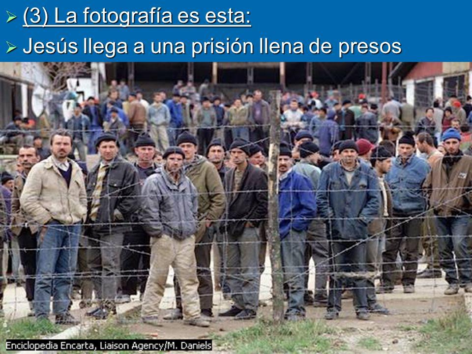 (3) La fotografía es esta: (3) La fotografía es esta: Jesús llega a una prisión llena de presos Jesús llega a una prisión llena de presos.