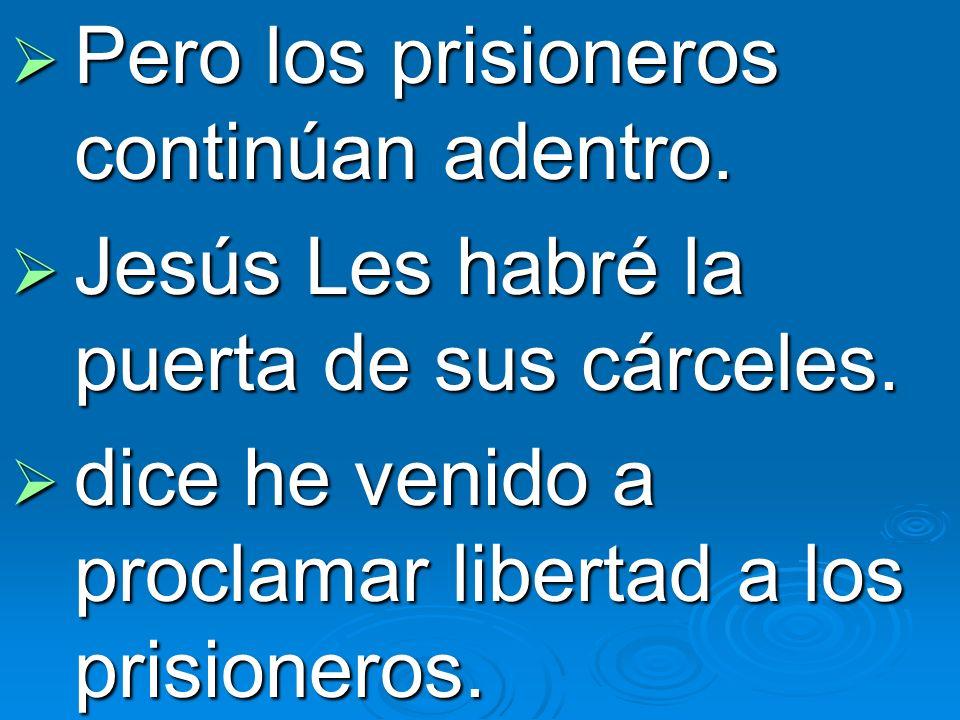 Pero los prisioneros continúan adentro. Pero los prisioneros continúan adentro. Jesús Les habré la puerta de sus cárceles. Jesús Les habré la puerta d