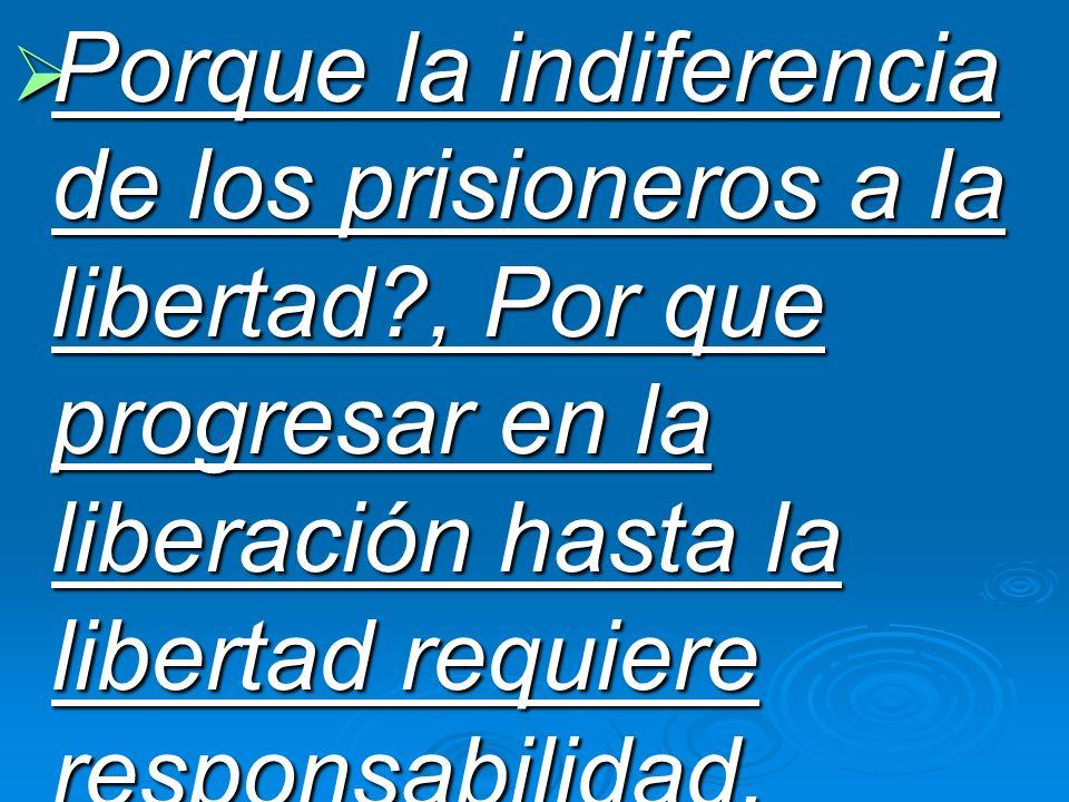 Porque la indiferencia de los prisioneros a la libertad?, Por que progresar en la liberación hasta la libertad requiere responsabilidad. Porque la ind
