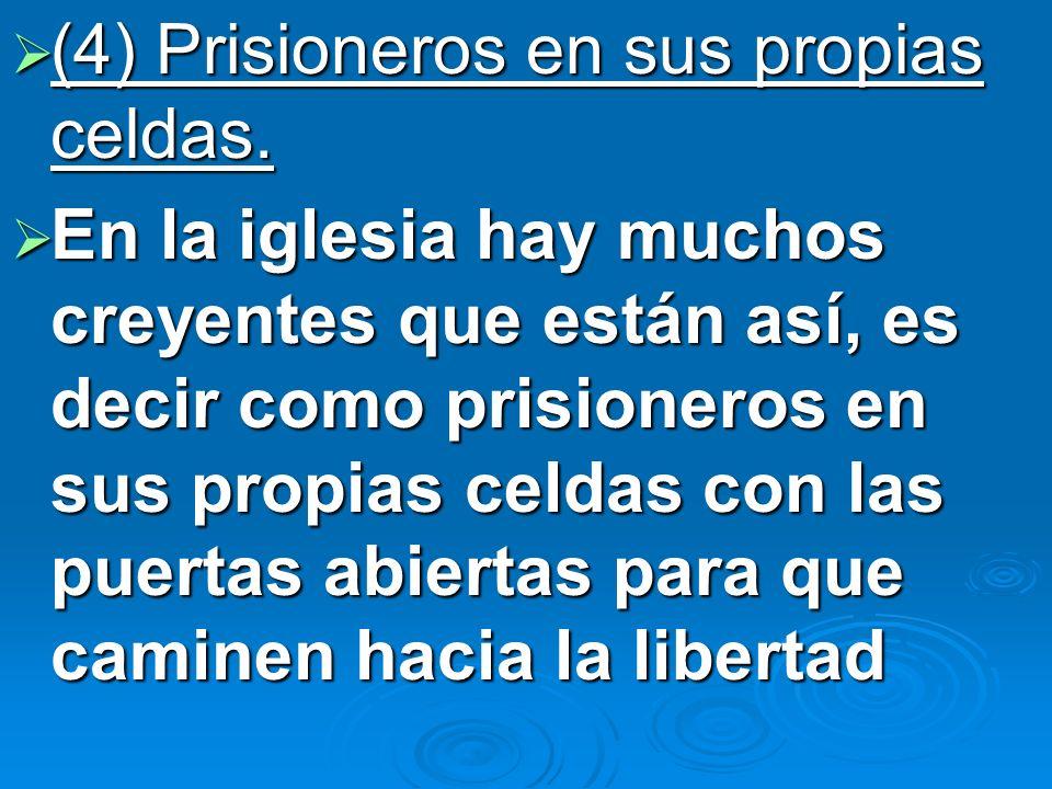 (4) Prisioneros en sus propias celdas. (4) Prisioneros en sus propias celdas. En la iglesia hay muchos creyentes que están así, es decir como prisione