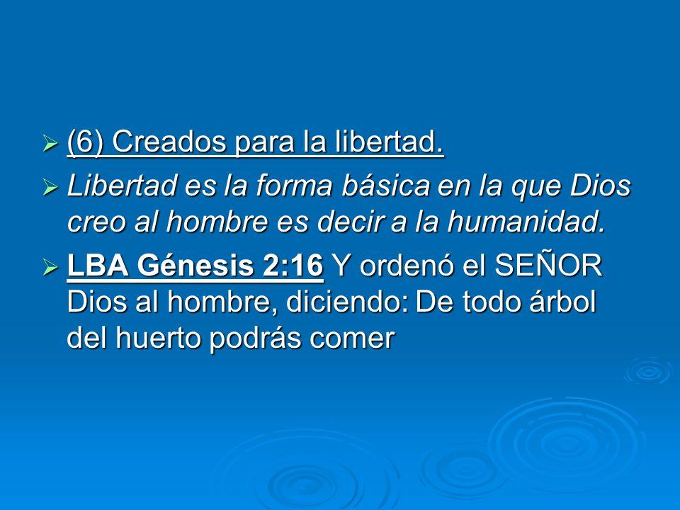 (6) Creados para la libertad. (6) Creados para la libertad. Libertad es la forma básica en la que Dios creo al hombre es decir a la humanidad. Liberta