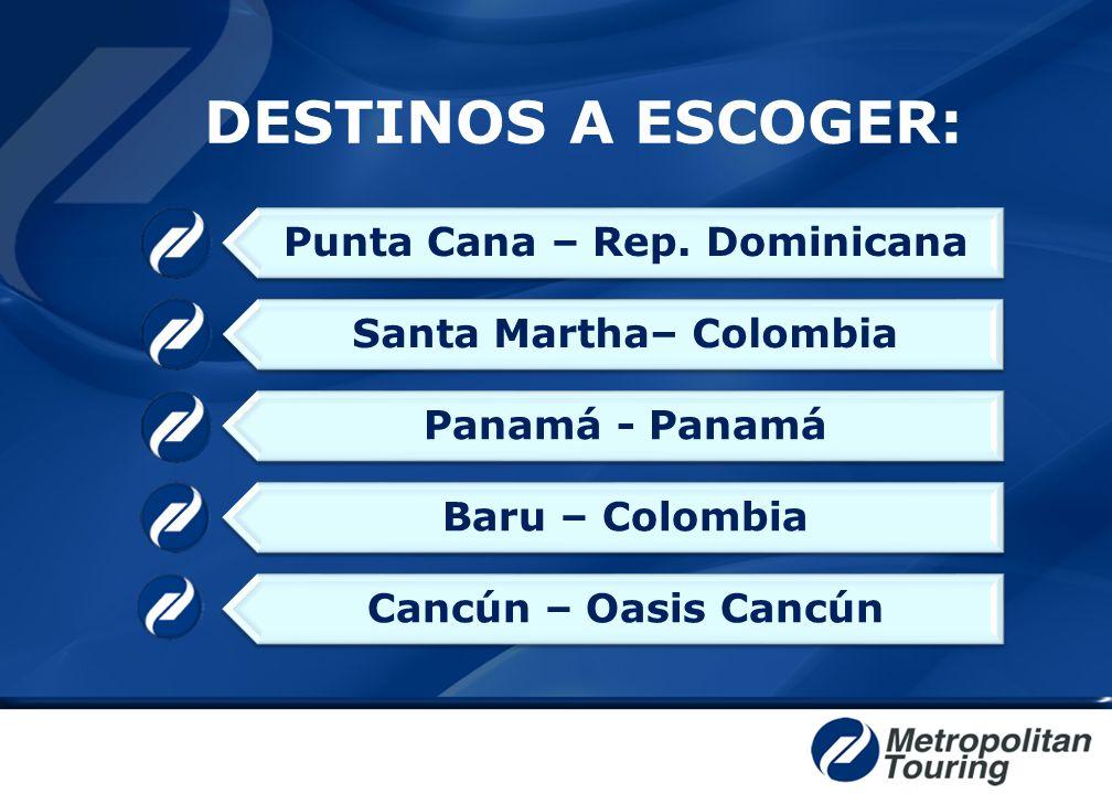 DESTINOS A ESCOGER: Punta Cana – Rep. Dominicana Santa Martha– Colombia Panamá - Panamá Baru – Colombia Cancún – Oasis Cancún