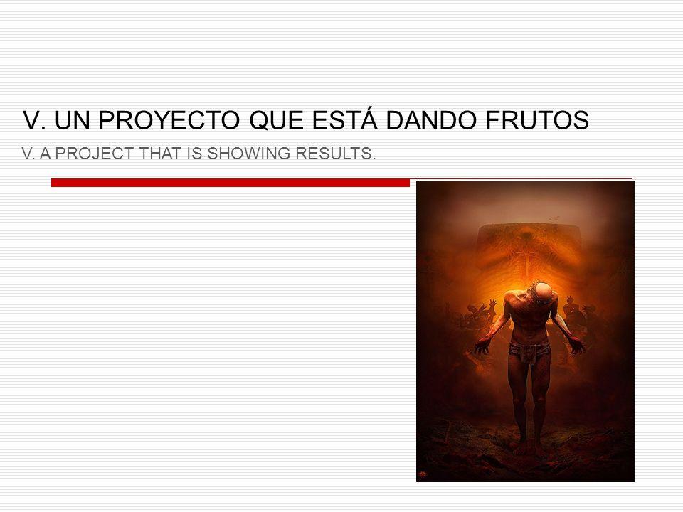 V. UN PROYECTO QUE ESTÁ DANDO FRUTOS V. A PROJECT THAT IS SHOWING RESULTS.