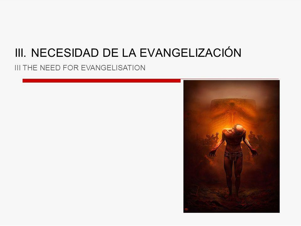 III. NECESIDAD DE LA EVANGELIZACIÓN III THE NEED FOR EVANGELISATION