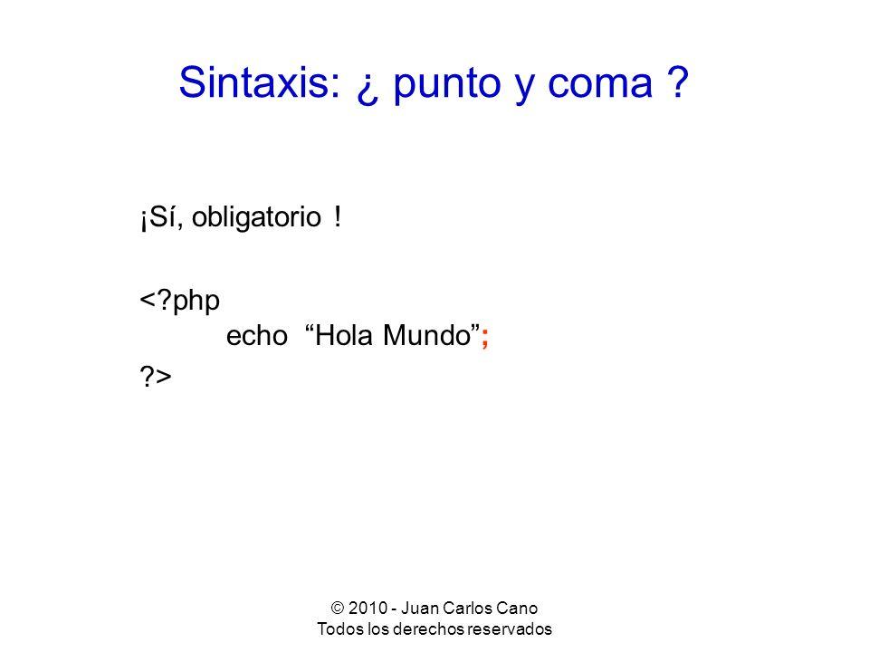 © 2010 - Juan Carlos Cano Todos los derechos reservados Sintaxis: ¿ punto y coma ? ¡Sí, obligatorio ! <?php echo Hola Mundo; ?>