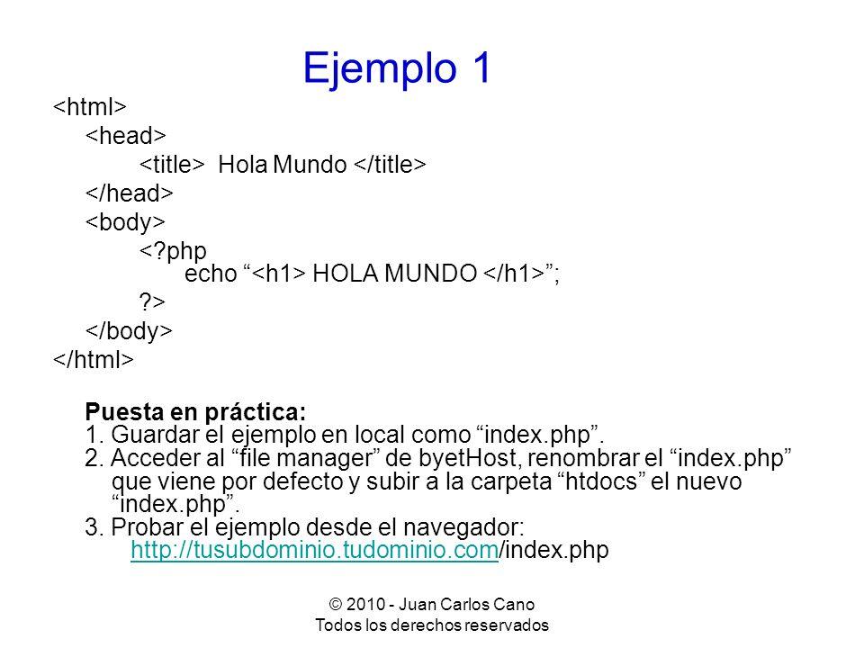 © 2010 - Juan Carlos Cano Todos los derechos reservados Ejemplo 2 Configuración de PHP <?php phpinfo(); // muestra un informe de configuración ?> Puesta en práctica: Guardar como phpinfo.php, subir a htdocs y probar así: http://tusubdominio.tudominio.com/phpinfo.phphttp://tusubdominio.tudominio.com/phpinfo.php