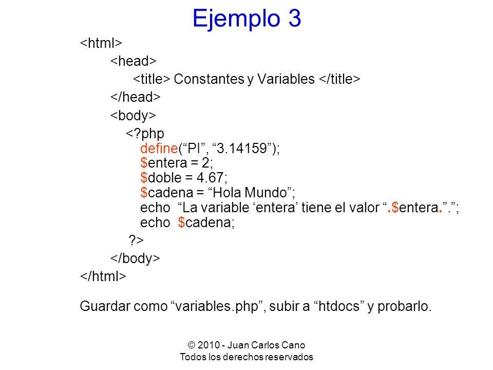 © 2010 - Juan Carlos Cano Todos los derechos reservados Ejemplo 3 Constantes y Variables <?php define(PI, 3.14159); $entera = 2; $doble = 4.67; $caden