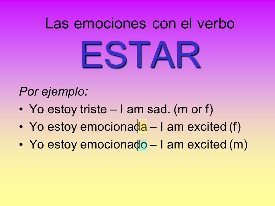 ESTAR Las emociones con el verbo ESTAR Por ejemplo: Yo estoy triste – I am sad. (m or f) Yo estoy emocionada – I am excited (f) Yo estoy emocionado –