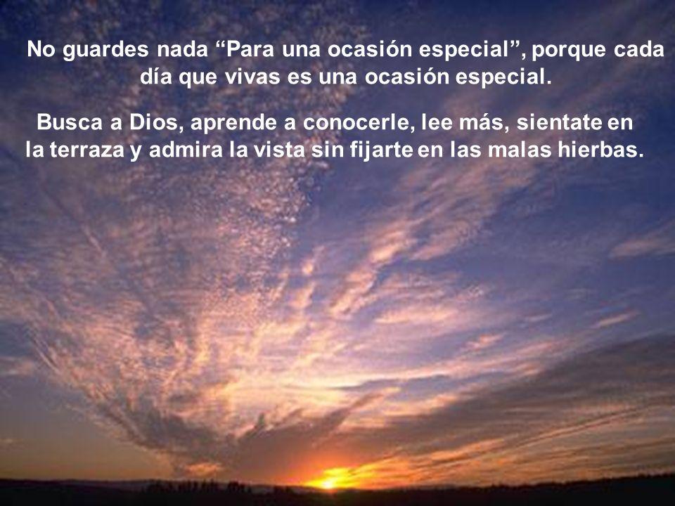 No guardes nada Para una ocasión especial, porque cada día que vivas es una ocasión especial. Busca a Dios, aprende a conocerle, lee más, sientate en