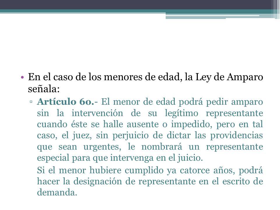 En el caso de los menores de edad, la Ley de Amparo señala: Artículo 6o.- El menor de edad podrá pedir amparo sin la intervención de su legítimo repre