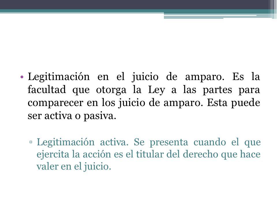 Legitimación en el juicio de amparo. Es la facultad que otorga la Ley a las partes para comparecer en los juicio de amparo. Esta puede ser activa o pa