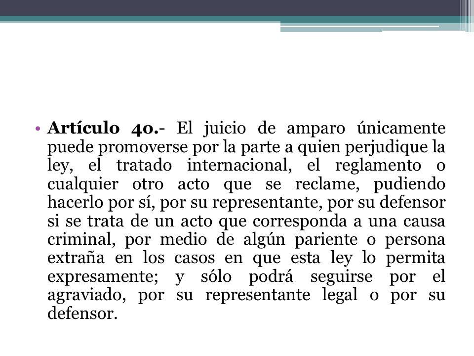 Artículo 4o.- El juicio de amparo únicamente puede promoverse por la parte a quien perjudique la ley, el tratado internacional, el reglamento o cualqu