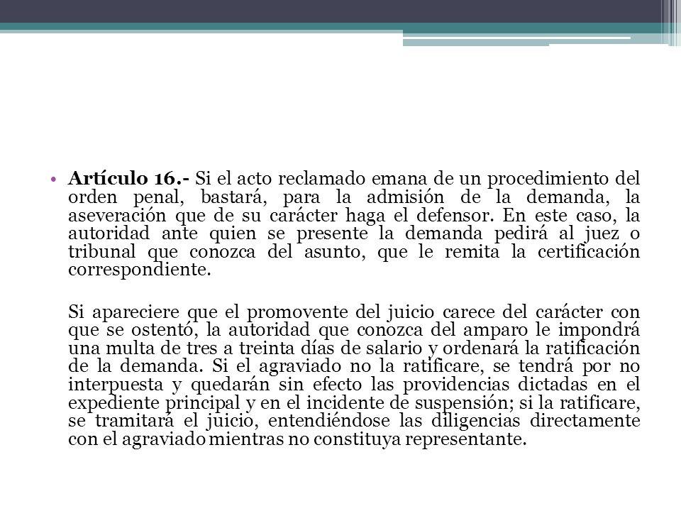 Artículo 16.- Si el acto reclamado emana de un procedimiento del orden penal, bastará, para la admisión de la demanda, la aseveración que de su caráct