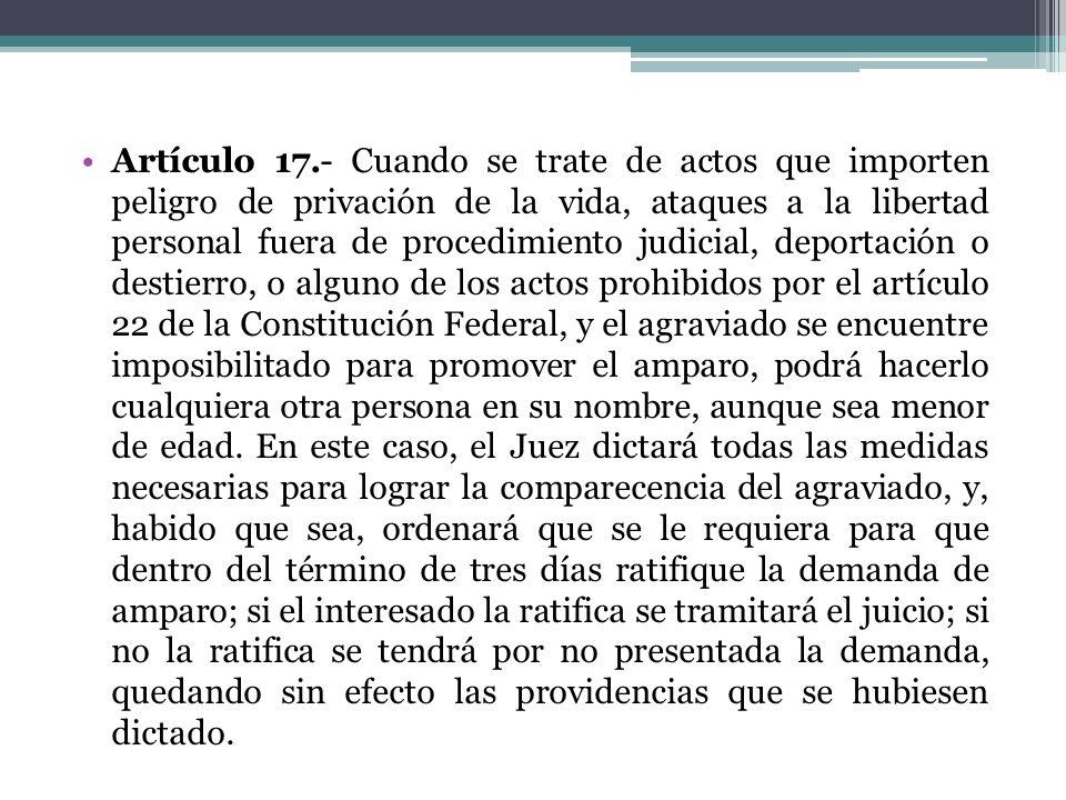 Artículo 17.- Cuando se trate de actos que importen peligro de privación de la vida, ataques a la libertad personal fuera de procedimiento judicial, d