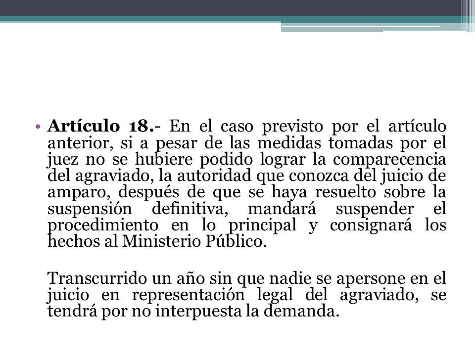 Artículo 18.- En el caso previsto por el artículo anterior, si a pesar de las medidas tomadas por el juez no se hubiere podido lograr la comparecencia