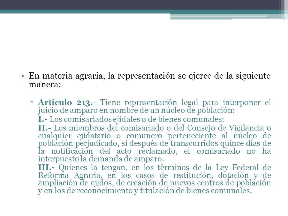 En materia agraria, la representación se ejerce de la siguiente manera: Artículo 213.- Tiene representación legal para interponer el juicio de amparo