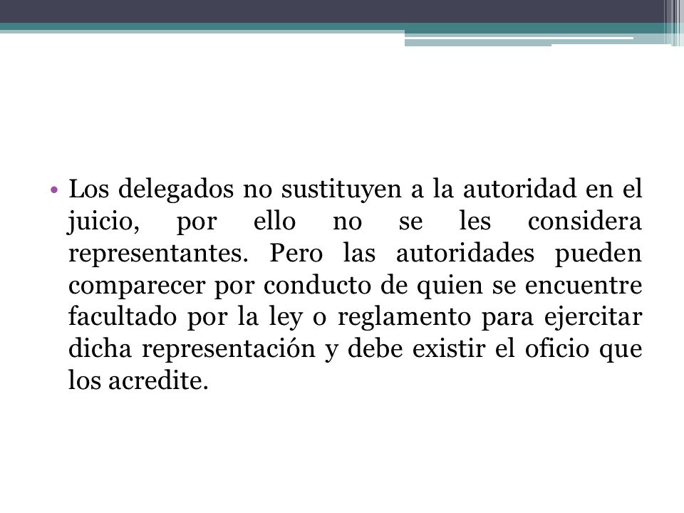 Los delegados no sustituyen a la autoridad en el juicio, por ello no se les considera representantes. Pero las autoridades pueden comparecer por condu