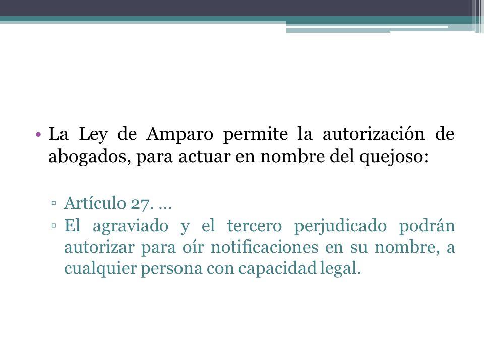 La Ley de Amparo permite la autorización de abogados, para actuar en nombre del quejoso: Artículo 27. … El agraviado y el tercero perjudicado podrán a