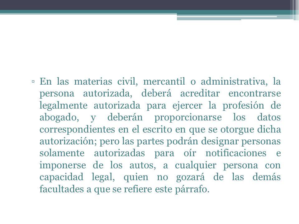 En las materias civil, mercantil o administrativa, la persona autorizada, deberá acreditar encontrarse legalmente autorizada para ejercer la profesión