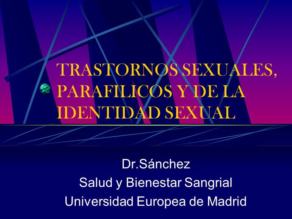 TRASTORNOS SEXUALES, PARAFILICOS Y DE LA IDENTIDAD SEXUAL Dr.Sánchez Salud y Bienestar Sangrial Universidad Europea de Madrid