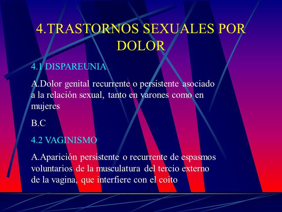 4.TRASTORNOS SEXUALES POR DOLOR 4.1 DISPAREUNIA A.Dolor genital recurrente o persistente asociado a la relación sexual, tanto en varones como en mujer