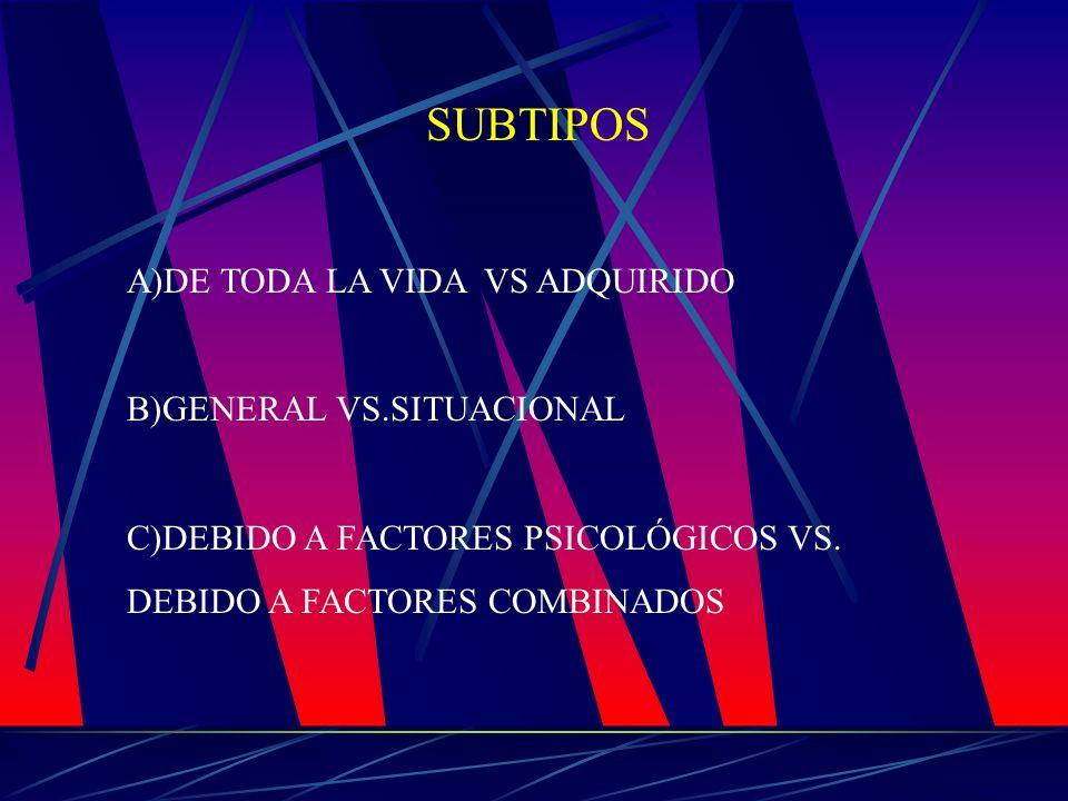 SUBTIPOS A)DE TODA LA VIDA VS ADQUIRIDO B)GENERAL VS.SITUACIONAL C)DEBIDO A FACTORES PSICOLÓGICOS VS. DEBIDO A FACTORES COMBINADOS