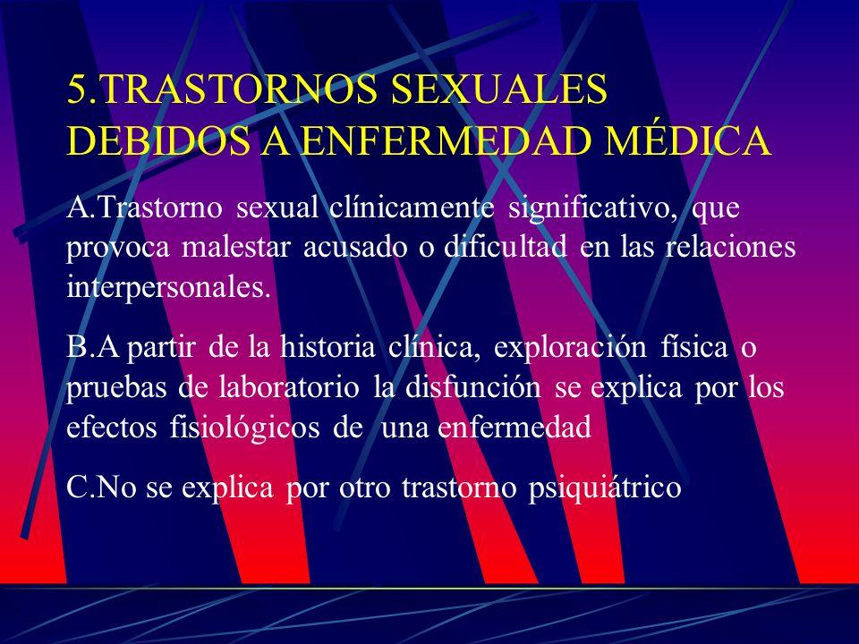 5.TRASTORNOS SEXUALES DEBIDOS A ENFERMEDAD MÉDICA A.Trastorno sexual clínicamente significativo, que provoca malestar acusado o dificultad en las rela