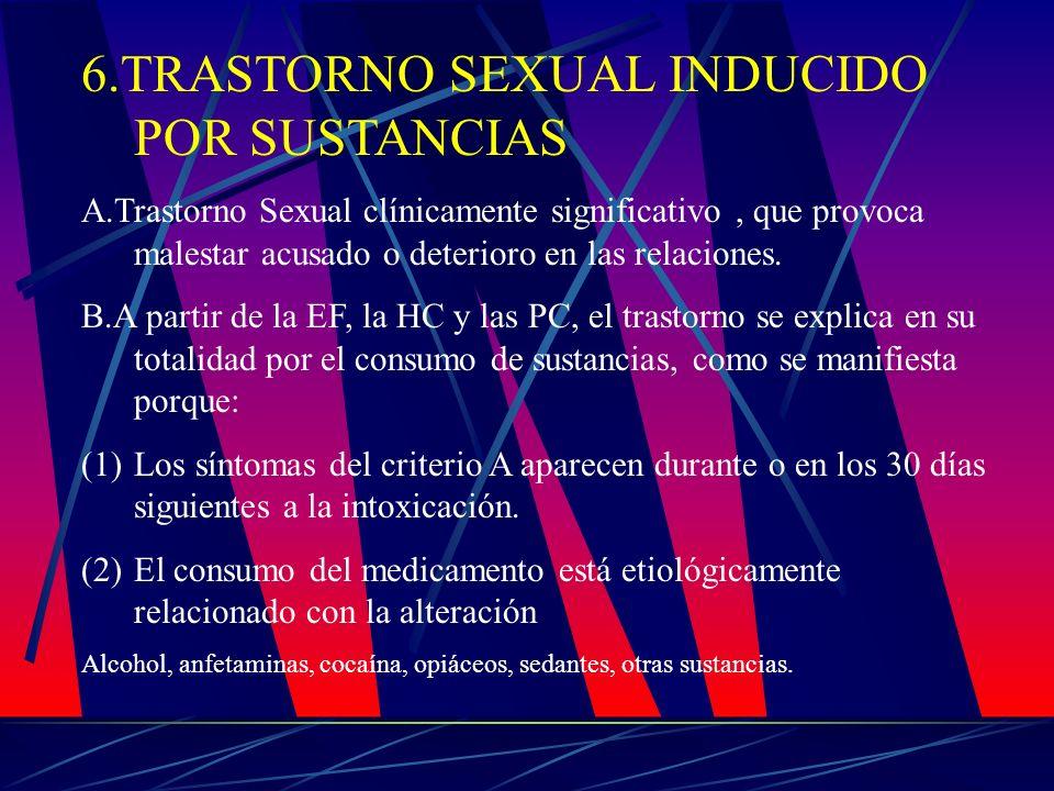 6.TRASTORNO SEXUAL INDUCIDO POR SUSTANCIAS A.Trastorno Sexual clínicamente significativo, que provoca malestar acusado o deterioro en las relaciones.