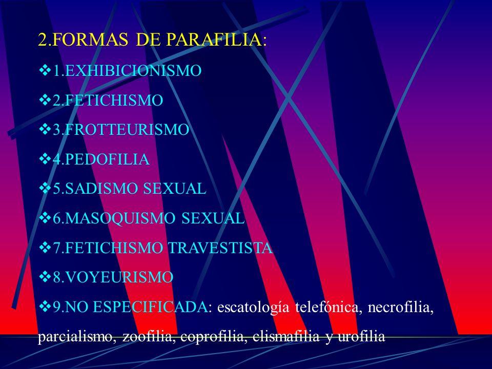2.FORMAS DE PARAFILIA: 1.EXHIBICIONISMO 2.FETICHISMO 3.FROTTEURISMO 4.PEDOFILIA 5.SADISMO SEXUAL 6.MASOQUISMO SEXUAL 7.FETICHISMO TRAVESTISTA 8.VOYEUR