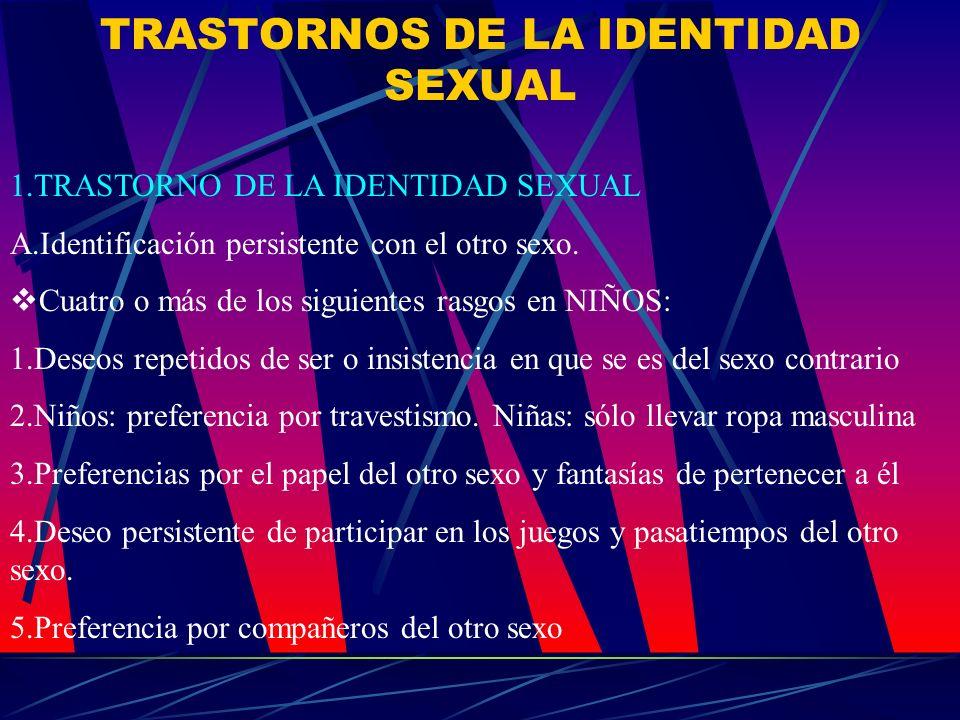 TRASTORNOS DE LA IDENTIDAD SEXUAL 1.TRASTORNO DE LA IDENTIDAD SEXUAL A.Identificación persistente con el otro sexo. Cuatro o más de los siguientes ras