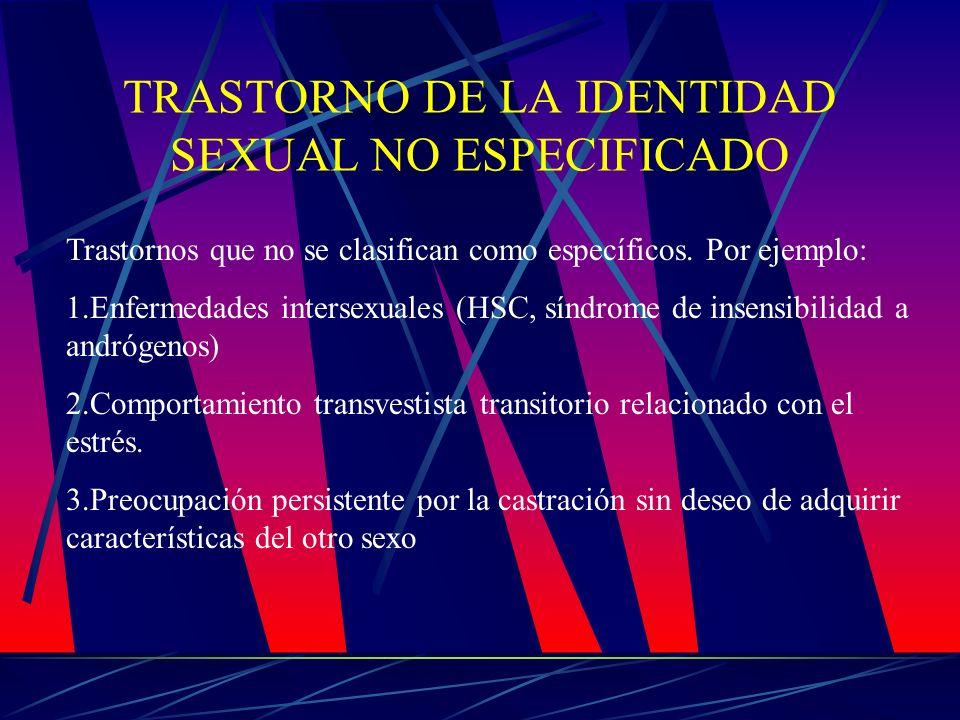 TRASTORNO DE LA IDENTIDAD SEXUAL NO ESPECIFICADO Trastornos que no se clasifican como específicos. Por ejemplo: 1.Enfermedades intersexuales (HSC, sín