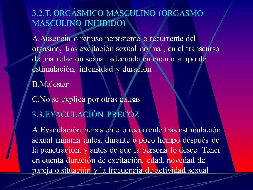 3.2.T. ORGÁSMICO MASCULINO (ORGASMO MASCULINO INHIBIDO) A.Ausencia o retraso persistente o recurrente del orgasmo, tras excitación sexual normal, en e