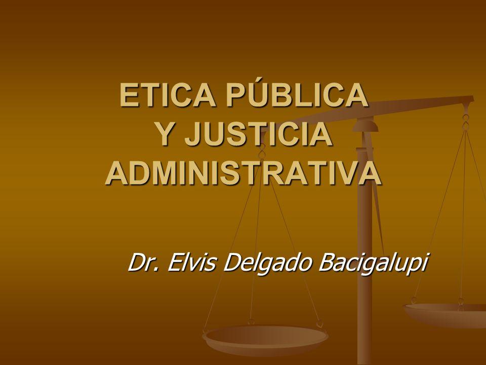 ETICA PÚBLICA Y JUSTICIA ADMINISTRATIVA Dr. Elvis Delgado Bacigalupi