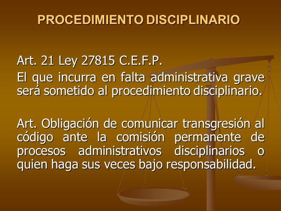 PROCEDIMIENTO DISCIPLINARIO Art. 21 Ley 27815 C.E.F.P. El que incurra en falta administrativa grave será sometido al procedimiento disciplinario. Art.