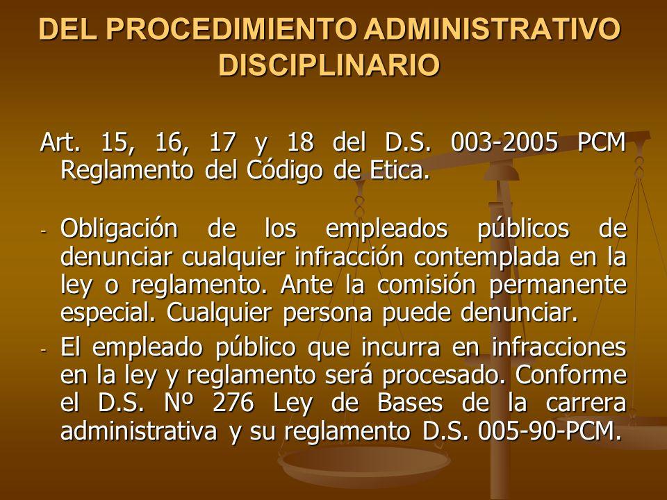 DEL PROCEDIMIENTO ADMINISTRATIVO DISCIPLINARIO Art. 15, 16, 17 y 18 del D.S. 003-2005 PCM Reglamento del Código de Etica. - Obligación de los empleado