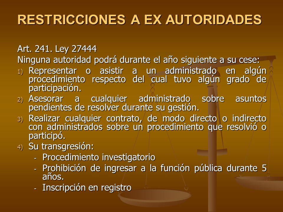 RESTRICCIONES A EX AUTORIDADES Art. 241. Ley 27444 Ninguna autoridad podrá durante el año siguiente a su cese: 1) Representar o asistir a un administr
