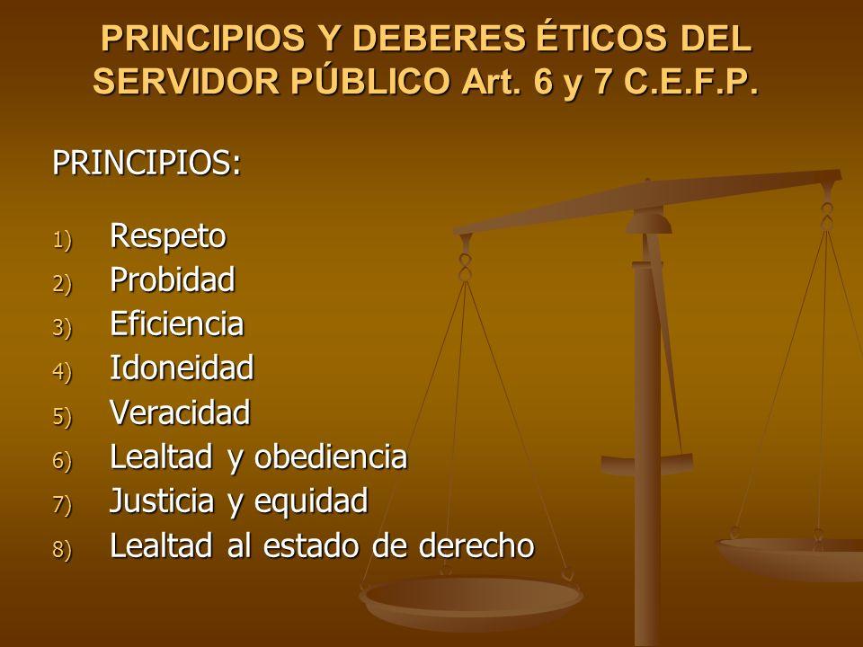 PRINCIPIOS Y DEBERES ÉTICOS DEL SERVIDOR PÚBLICO Art. 6 y 7 C.E.F.P. PRINCIPIOS: 1) Respeto 2) Probidad 3) Eficiencia 4) Idoneidad 5) Veracidad 6) Lea