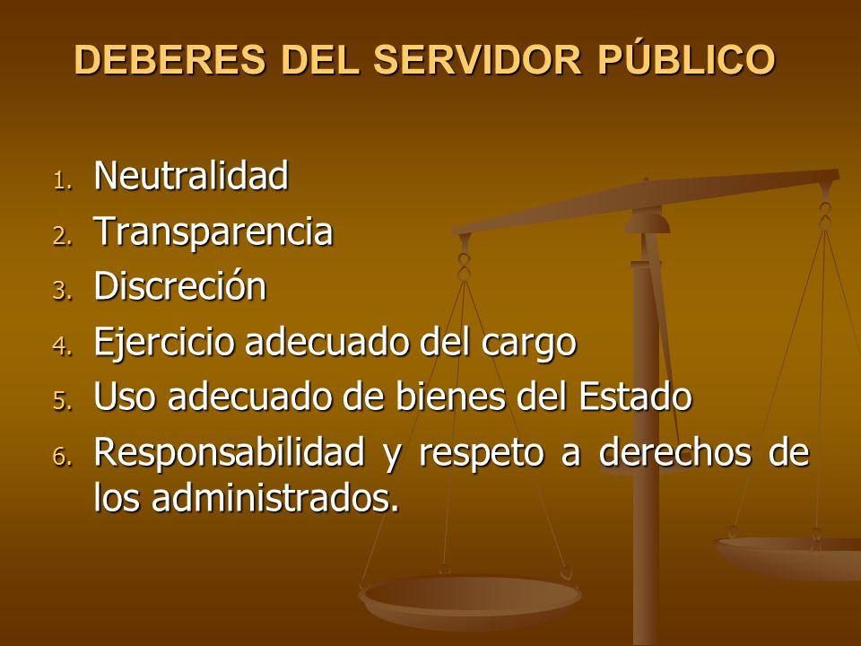 DEBERES DEL SERVIDOR PÚBLICO 1. Neutralidad 2. Transparencia 3. Discreción 4. Ejercicio adecuado del cargo 5. Uso adecuado de bienes del Estado 6. Res