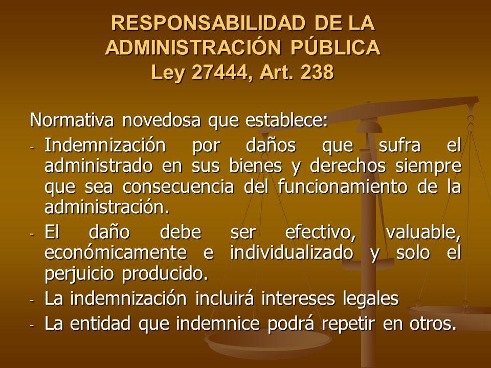 RESPONSABILIDAD DE LA ADMINISTRACIÓN PÚBLICA Ley 27444, Art. 238 Normativa novedosa que establece: - Indemnización por daños que sufra el administrado