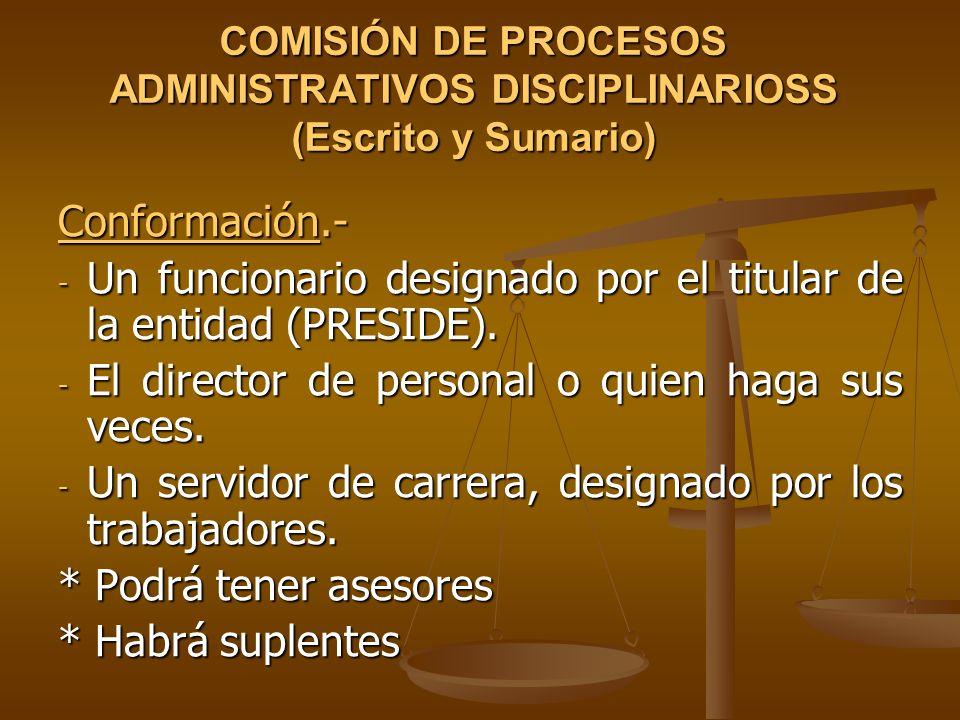 COMISIÓN DE PROCESOS ADMINISTRATIVOS DISCIPLINARIOSS (Escrito y Sumario) Conformación.- - Un funcionario designado por el titular de la entidad (PRESI