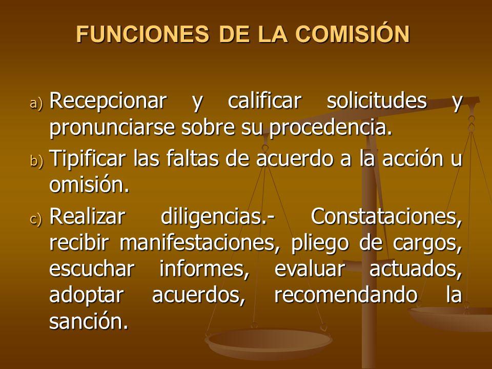FUNCIONES DE LA COMISIÓN a) Recepcionar y calificar solicitudes y pronunciarse sobre su procedencia. b) Tipificar las faltas de acuerdo a la acción u