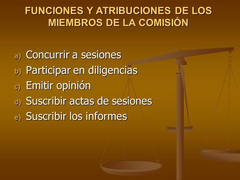 FUNCIONES Y ATRIBUCIONES DE LOS MIEMBROS DE LA COMISIÓN a) Concurrir a sesiones b) Participar en diligencias c) Emitir opinión d) Suscribir actas de s