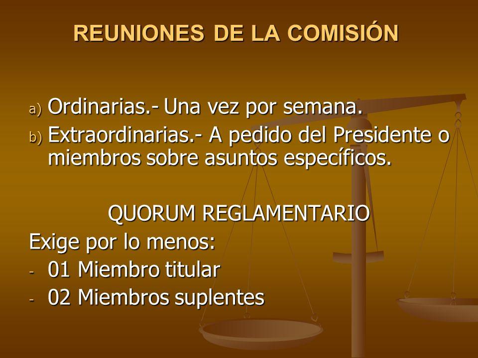 REUNIONES DE LA COMISIÓN a) Ordinarias.- Una vez por semana. b) Extraordinarias.- A pedido del Presidente o miembros sobre asuntos específicos. QUORUM